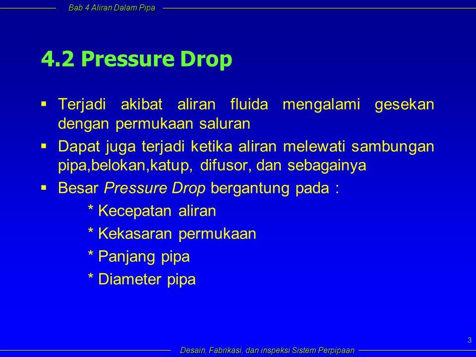 Bab 4 Aliran Dalam Pipa Desain, Fabrikasi, dan inspeksi Sistem Perpipaan 3 4.2 Pressure Drop  Terjadi akibat aliran fluida mengalami gesekan dengan p