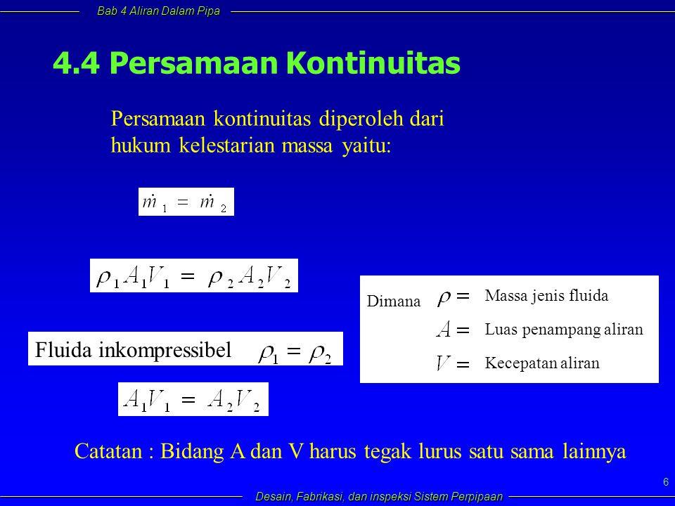 Bab 4 Aliran Dalam Pipa Desain, Fabrikasi, dan inspeksi Sistem Perpipaan 6 4.4 Persamaan Kontinuitas Persamaan kontinuitas diperoleh dari hukum kelest