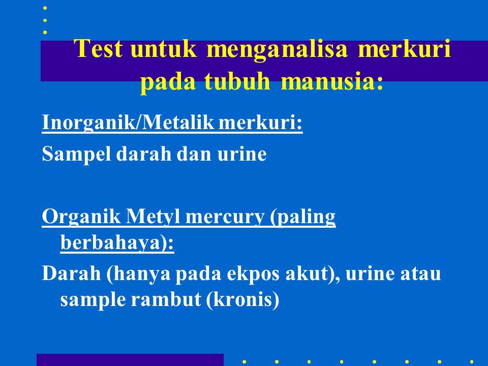 Test untuk menganalisa merkuri pada tubuh manusia: Inorganik/Metalik merkuri: Sampel darah dan urine Organik Metyl mercury (paling berbahaya): Darah (hanya pada ekpos akut), urine atau sample rambut (kronis)