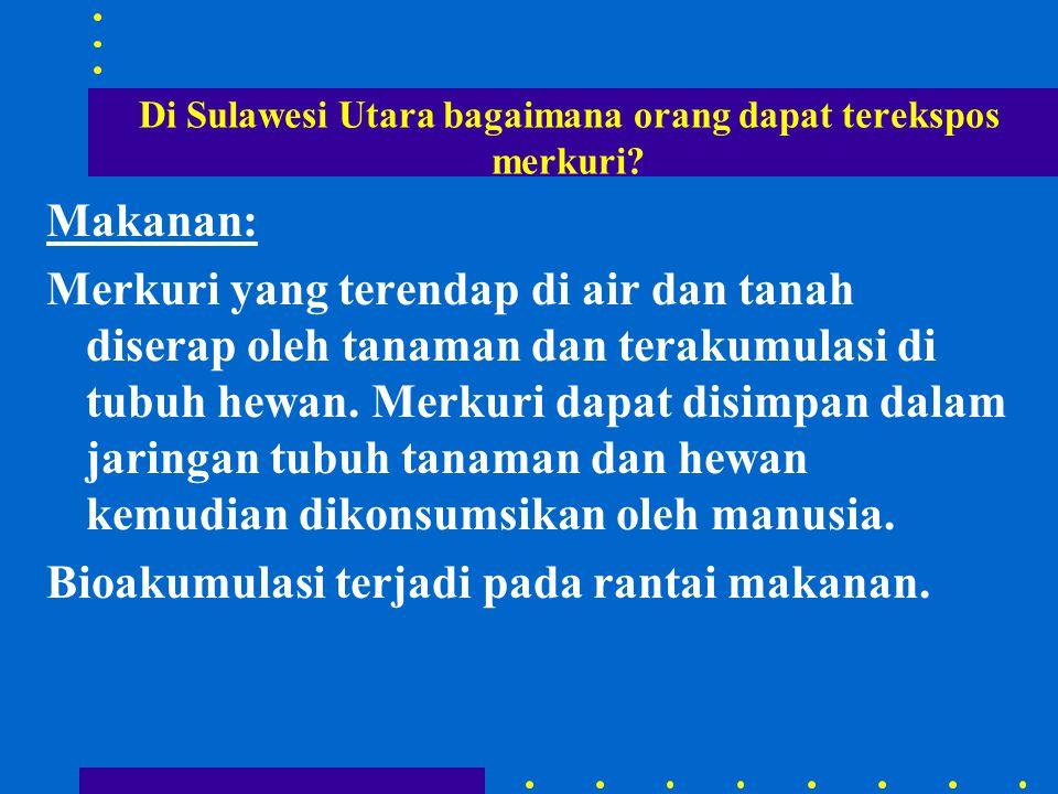 Di Sulawesi Utara bagaimana orang dapat terekspos merkuri? Makanan: Merkuri yang terendap di air dan tanah diserap oleh tanaman dan terakumulasi di tu