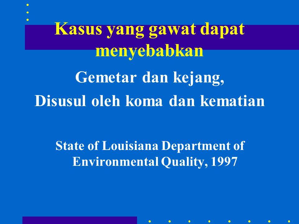 Kasus yang gawat dapat menyebabkan Gemetar dan kejang, Disusul oleh koma dan kematian State of Louisiana Department of Environmental Quality, 1997