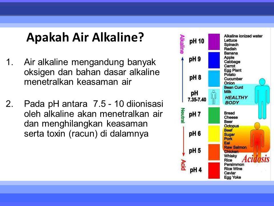 Apakah Air Alkaline? 1.Air alkaline mengandung banyak oksigen dan bahan dasar alkaline menetralkan keasaman air 2.Pada pH antara 7.5 - 10 diionisasi o
