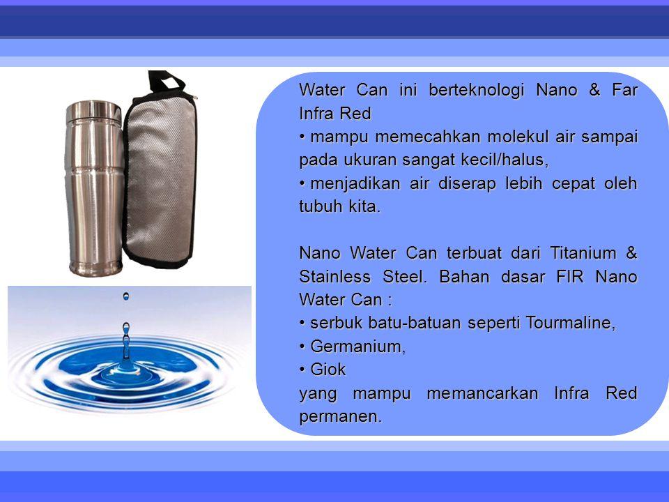 Water Can ini berteknologi Nano & Far Infra Red • mampu memecahkan molekul air sampai pada ukuran sangat kecil/halus, • menjadikan air diserap lebih cepat oleh tubuh kita.
