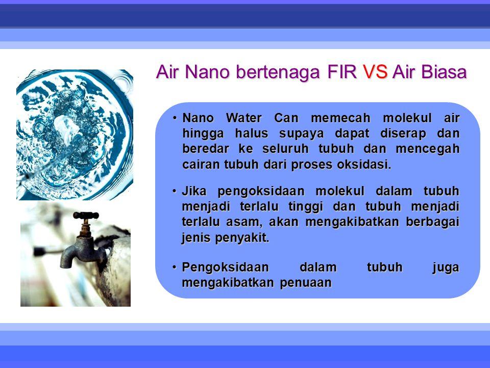 Air Nano bertenaga FIR VS Air Biasa •Nano Water Can memecah molekul air hingga halus supaya dapat diserap dan beredar ke seluruh tubuh dan mencegah cairan tubuh dari proses oksidasi.