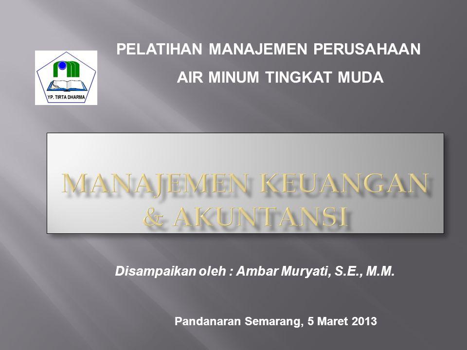 PELATIHAN MANAJEMEN PERUSAHAAN AIR MINUM TINGKAT MUDA Disampaikan oleh : Ambar Muryati, S.E., M.M. Pandanaran Semarang, 5 Maret 2013