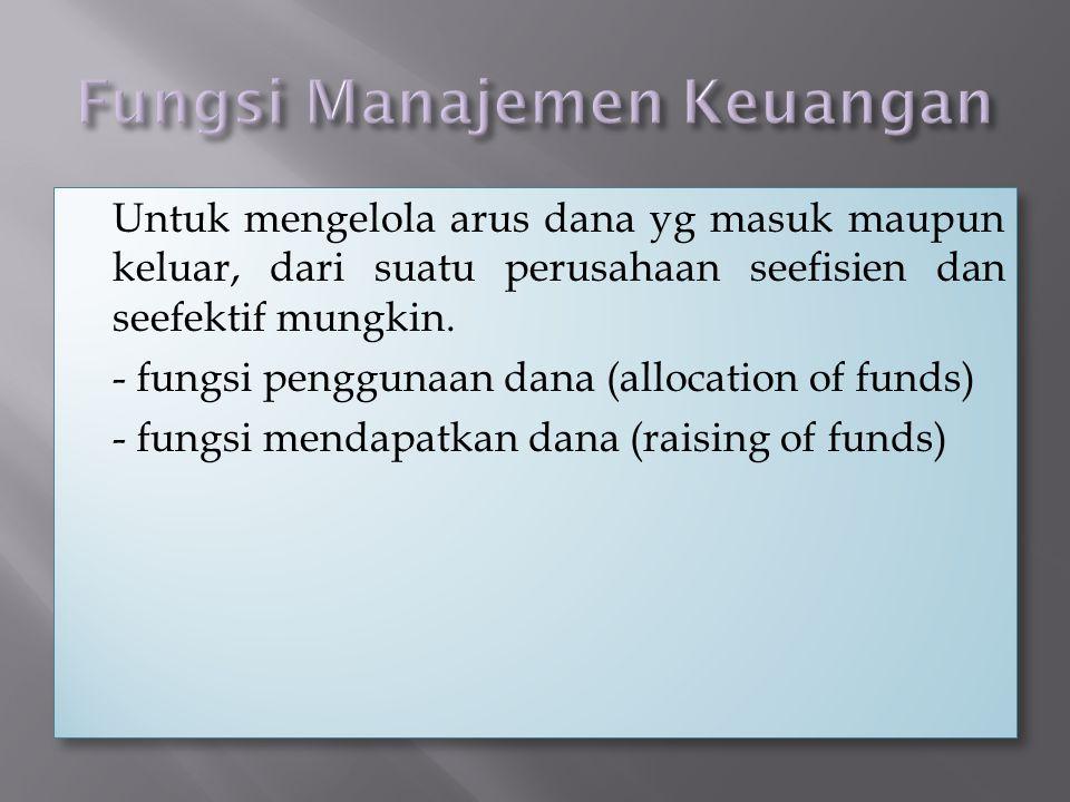  Untuk mengelola arus dana yg masuk maupun keluar, dari suatu perusahaan seefisien dan seefektif mungkin. - fungsi penggunaan dana (allocation of fun