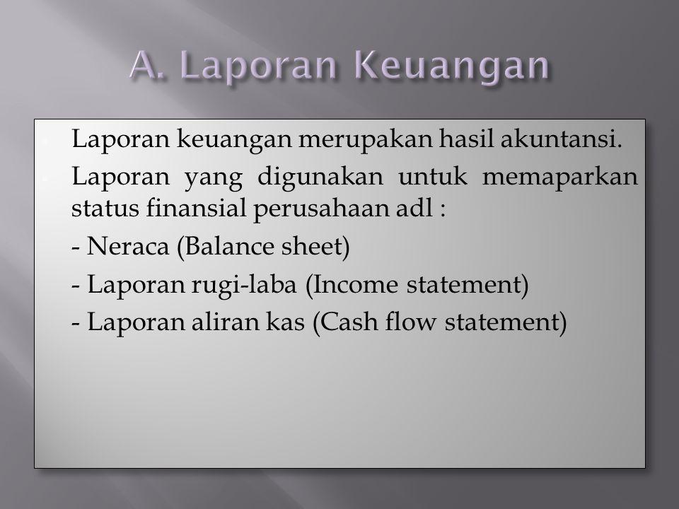  Laporan keuangan merupakan hasil akuntansi.  Laporan yang digunakan untuk memaparkan status finansial perusahaan adl : - Neraca (Balance sheet) - L