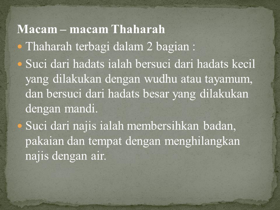 Macam – macam Thaharah  Thaharah terbagi dalam 2 bagian :  Suci dari hadats ialah bersuci dari hadats kecil yang dilakukan dengan wudhu atau tayamum