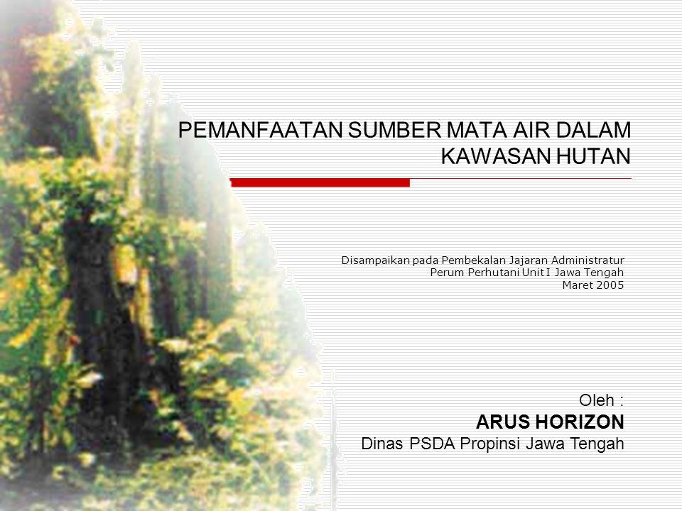 PEMANFAATAN SUMBER MATA AIR DALAM KAWASAN HUTAN Disampaikan pada Pembekalan Jajaran Administratur Perum Perhutani Unit I Jawa Tengah Maret 2005 Oleh :