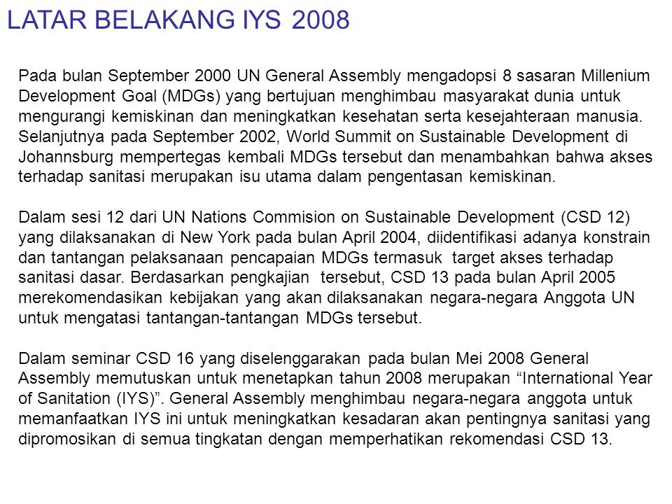 SASARAN IYS 2008 Meningkatkan kepedulian dan mempercepat pencapaian Millenium Development Goals (MDG'S) yaitu untuk mengurangi setengah proporsi penduduk yang tidak mempunyai akses terhadap sanitasi dasar pada tahun 2015 MAKSUD IYS 2008 Untuk menuntun komunitas global tetap dalam jalur/track pencapaian sanitasi dalam MDGs.