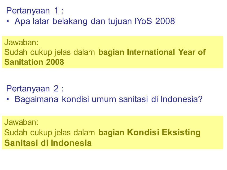 Pertanyaan 1 : •Apa latar belakang dan tujuan IYoS 2008 Jawaban: Sudah cukup jelas dalam bagian International Year of Sanitation 2008 Pertanyaan 2 : •