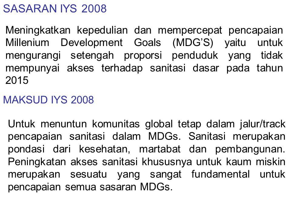 TUJUAN IYS 2008 1.Meningkatkan kesadaran dan komitmen untuk semua pelaku disegala tingkatan, baik di dalam maupun diluar sektor, dalam arti pentingnya pencapaian sasaran sanitasi MDGs termasuk kesehatan, persamaan gender, pendidikan, pembangunan berkelanjutan, isu ekonomi dan lingkungan.