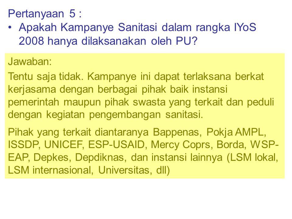 Pertanyaan 5 : •Apakah Kampanye Sanitasi dalam rangka IYoS 2008 hanya dilaksanakan oleh PU? Jawaban: Tentu saja tidak. Kampanye ini dapat terlaksana b