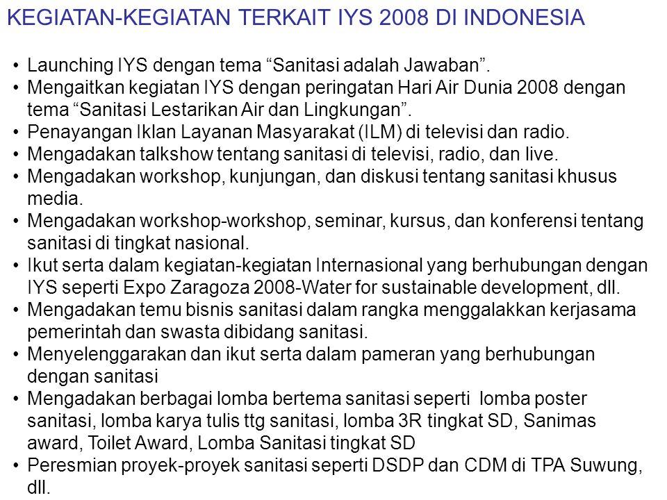 """KEGIATAN-KEGIATAN TERKAIT IYS 2008 DI INDONESIA •Launching IYS dengan tema """"Sanitasi adalah Jawaban"""". •Mengaitkan kegiatan IYS dengan peringatan Hari"""