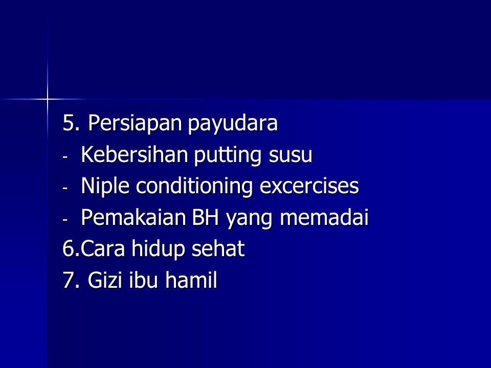 5. Persiapan payudara - Kebersihan putting susu - Niple conditioning excercises - Pemakaian BH yang memadai 6.Cara hidup sehat 7. Gizi ibu hamil