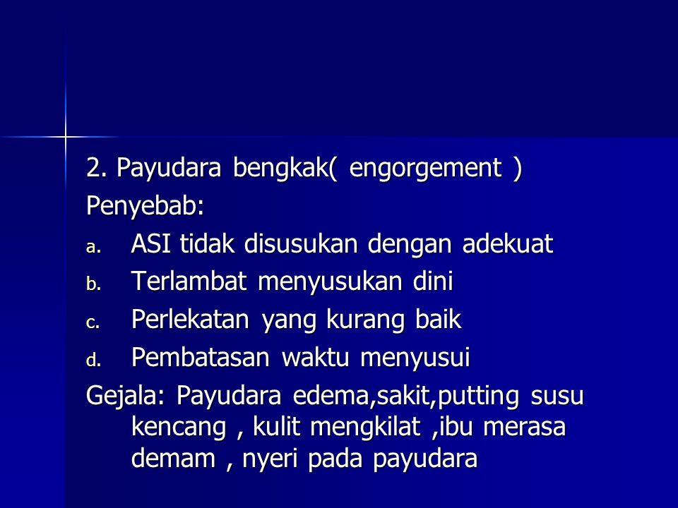 2. Payudara bengkak( engorgement ) Penyebab: a. ASI tidak disusukan dengan adekuat b. Terlambat menyusukan dini c. Perlekatan yang kurang baik d. Pemb