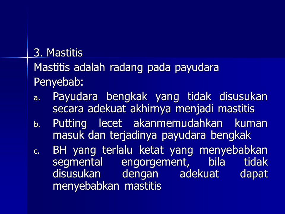 3. Mastitis Mastitis adalah radang pada payudara Penyebab: a. Payudara bengkak yang tidak disusukan secara adekuat akhirnya menjadi mastitis b. Puttin