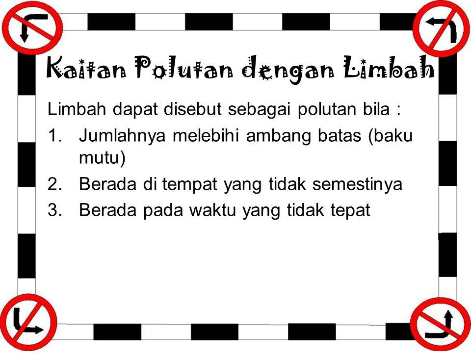 Kaitan Polutan dengan Limbah Limbah dapat disebut sebagai polutan bila : 1.Jumlahnya melebihi ambang batas (baku mutu) 2.Berada di tempat yang tidak s