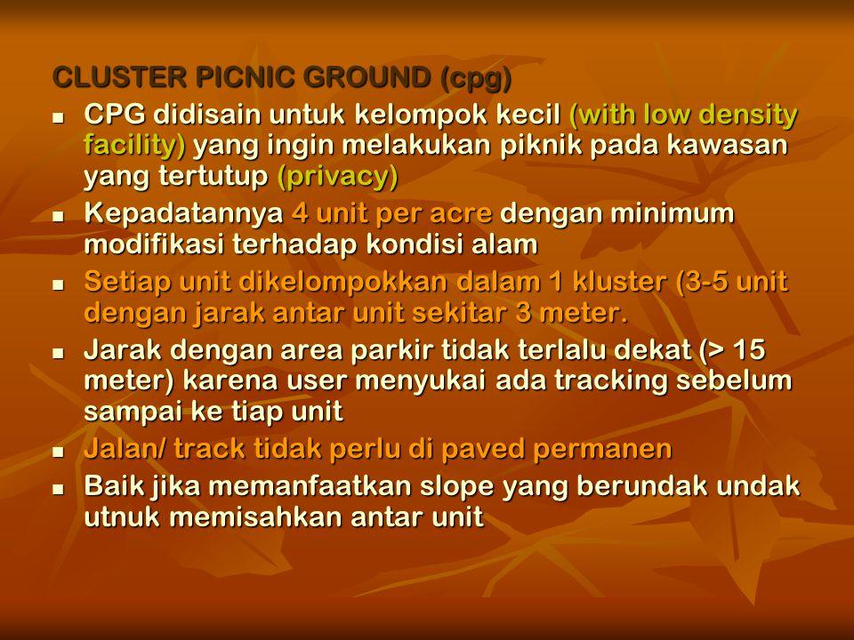 CLUSTER PICNIC GROUND (cpg)  CPG didisain untuk kelompok kecil (with low density facility) yang ingin melakukan piknik pada kawasan yang tertutup (privacy)  Kepadatannya 4 unit per acre dengan minimum modifikasi terhadap kondisi alam  Setiap unit dikelompokkan dalam 1 kluster (3-5 unit dengan jarak antar unit sekitar 3 meter.