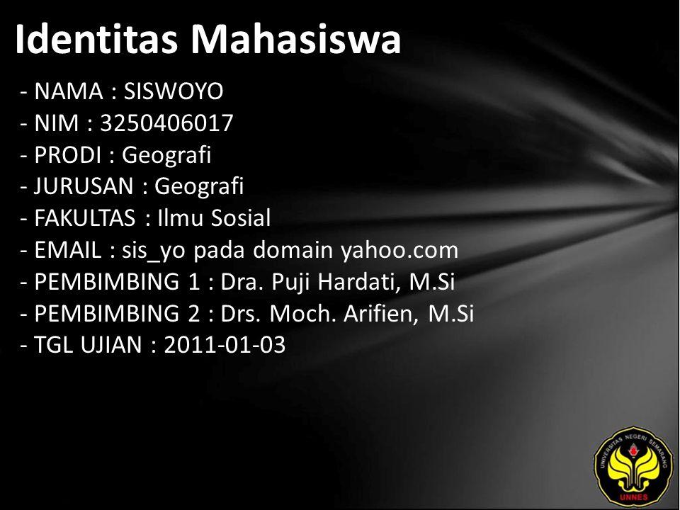 Identitas Mahasiswa - NAMA : SISWOYO - NIM : 3250406017 - PRODI : Geografi - JURUSAN : Geografi - FAKULTAS : Ilmu Sosial - EMAIL : sis_yo pada domain yahoo.com - PEMBIMBING 1 : Dra.