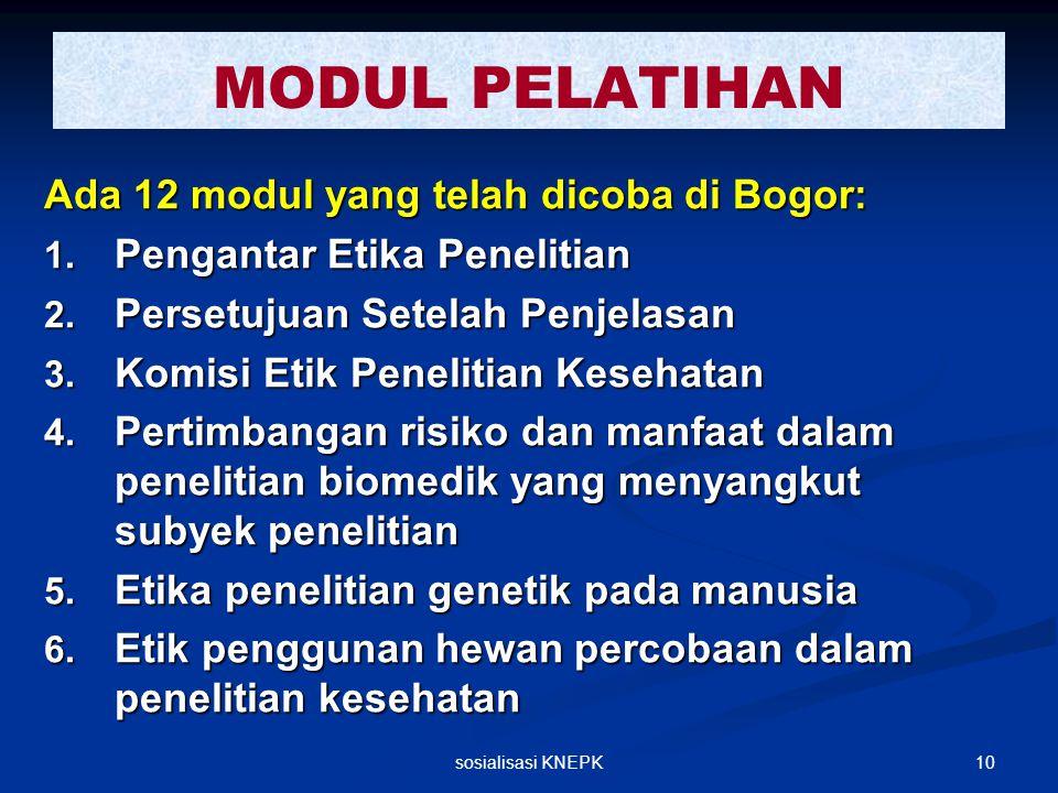 10sosialisasi KNEPK MODUL PELATIHAN Ada 12 modul yang telah dicoba di Bogor: 1. Pengantar Etika Penelitian 2. Persetujuan Setelah Penjelasan 3. Komisi