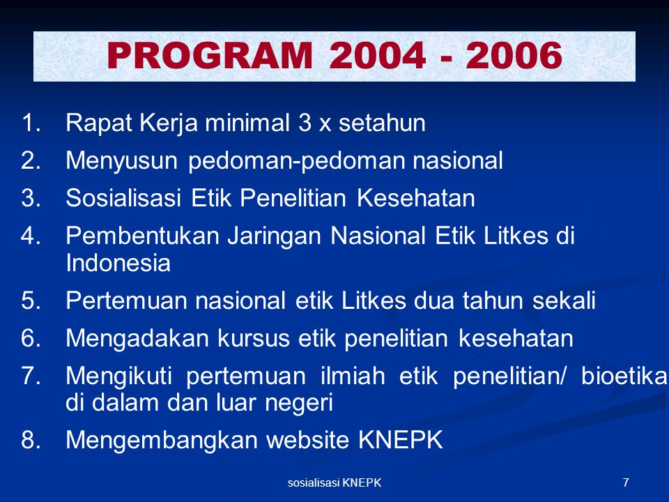 7sosialisasi KNEPK PROGRAM 2004 - 2006 1. 1.Rapat Kerja minimal 3 x setahun 2. 2.Menyusun pedoman-pedoman nasional 3. 3.Sosialisasi Etik Penelitian Ke