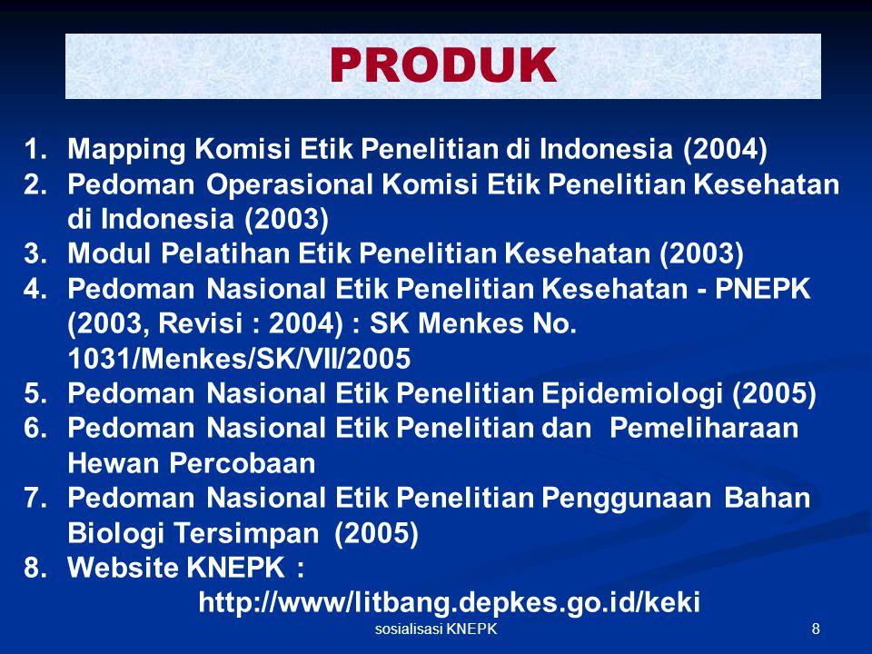 8sosialisasi KNEPK PRODUK 1.Mapping Komisi Etik Penelitian di Indonesia (2004) 2.Pedoman Operasional Komisi Etik Penelitian Kesehatan di Indonesia (20