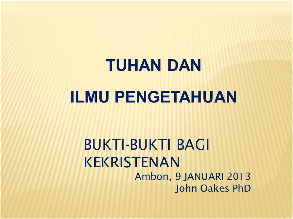 TUHAN DAN ILMU PENGETAHUAN BUKTI-BUKTI BAGI KEKRISTENAN Ambon, 9 JANUARI 2013 John Oakes PhD