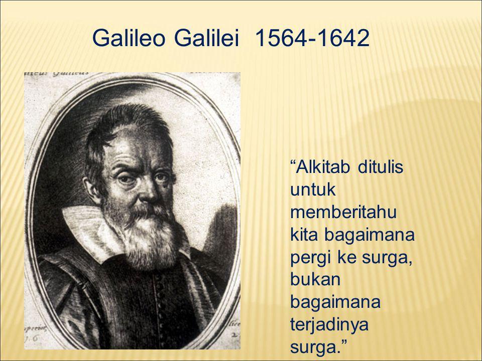Galileo Galilei 1564-1642 Alkitab ditulis untuk memberitahu kita bagaimana pergi ke surga, bukan bagaimana terjadinya surga.