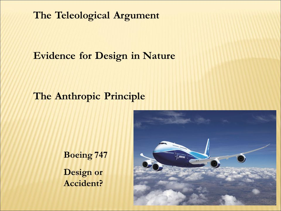 The Teleological Argument Evidence for Design in Nature The Anthropic Principle Boeing 747 Design or Accident?