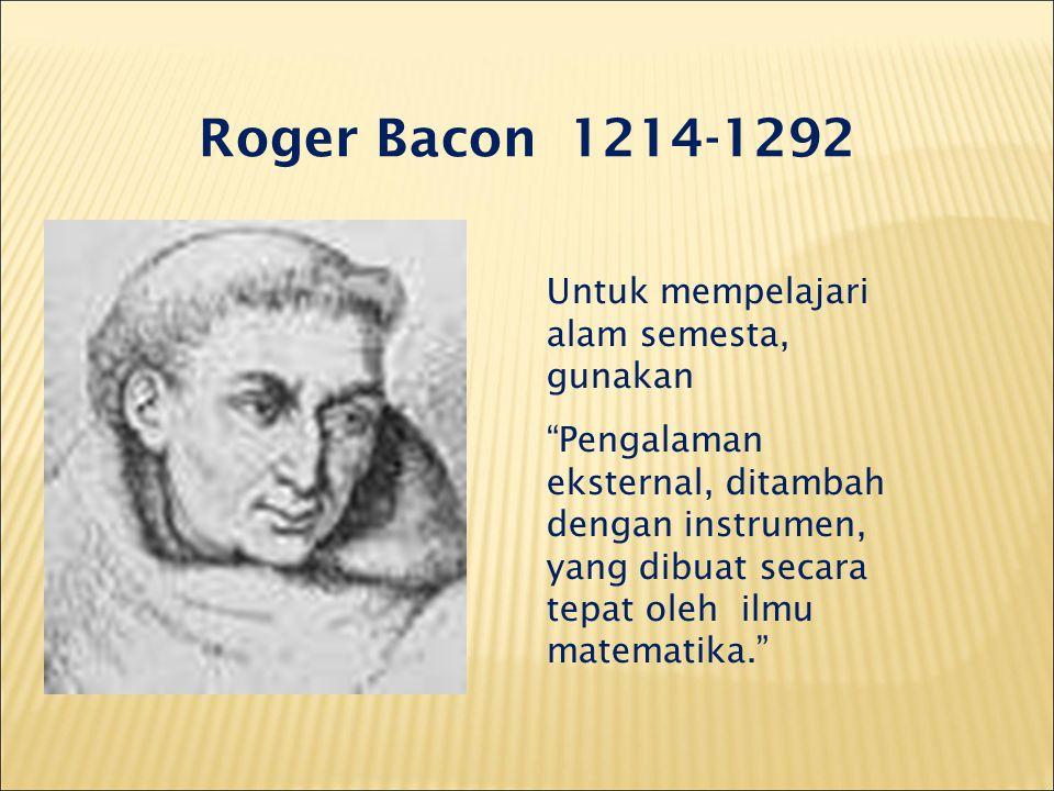 Roger Bacon 1214-1292 Untuk mempelajari alam semesta, gunakan Pengalaman eksternal, ditambah dengan instrumen, yang dibuat secara tepat oleh ilmu matematika.