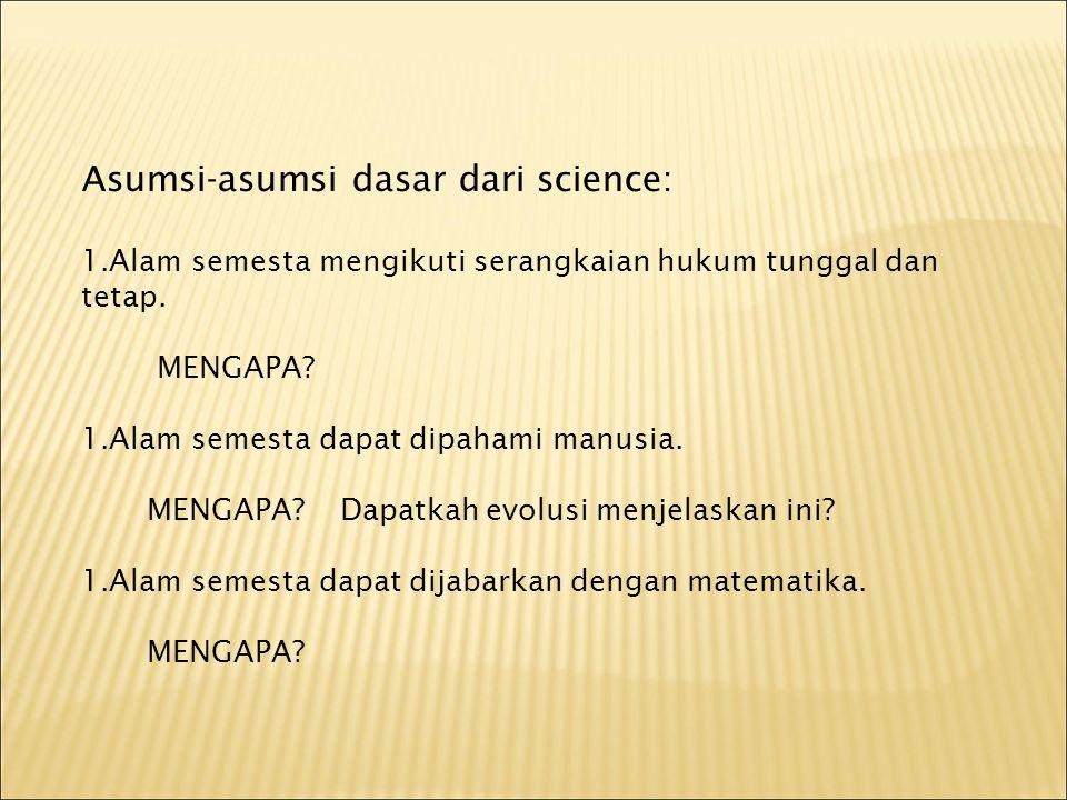 Asumsi-asumsi dasar dari science: 1.Alam semesta mengikuti serangkaian hukum tunggal dan tetap. MENGAPA? 1.Alam semesta dapat dipahami manusia. MENGAP