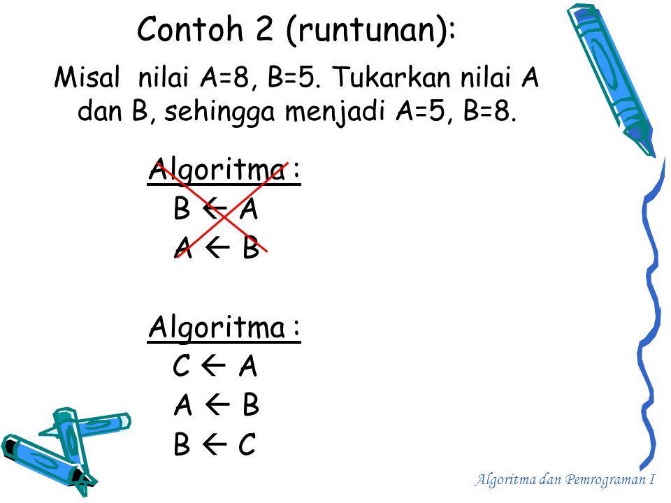 Contoh 2 (runtunan): Misal nilai A=8, B=5. Tukarkan nilai A dan B, sehingga menjadi A=5, B=8. Algoritma : B  A A  B Algoritma : C  A A  B B  C Al