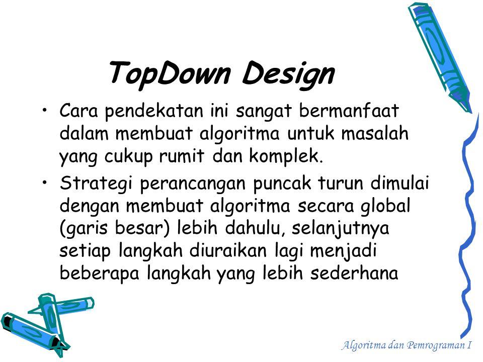 TopDown Design •C•Cara pendekatan ini sangat bermanfaat dalam membuat algoritma untuk masalah yang cukup rumit dan komplek. •S•Strategi perancangan pu