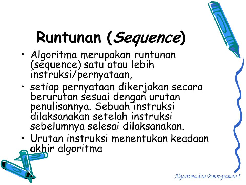 Runtunan (Sequence) •Algoritma merupakan runtunan (sequence) satu atau lebih instruksi/pernyataan, •setiap pernyataan dikerjakan secara berurutan sesu