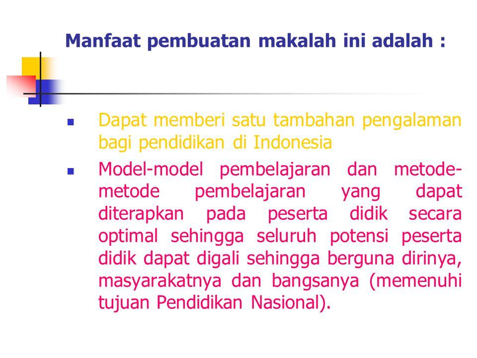 Manfaat pembuatan makalah ini adalah :  Dapat memberi satu tambahan pengalaman bagi pendidikan di Indonesia  Model-model pembelajaran dan metode- metode pembelajaran yang dapat diterapkan pada peserta didik secara optimal sehingga seluruh potensi peserta didik dapat digali sehingga berguna dirinya, masyarakatnya dan bangsanya (memenuhi tujuan Pendidikan Nasional).