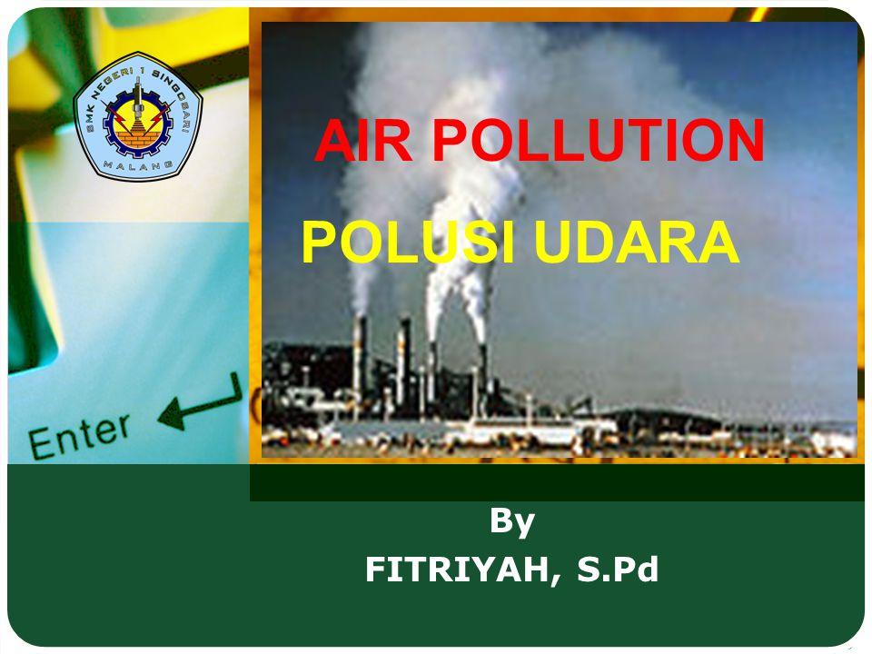 AIR POLLUTION By FITRIYAH, S.Pd POLUSI UDARA