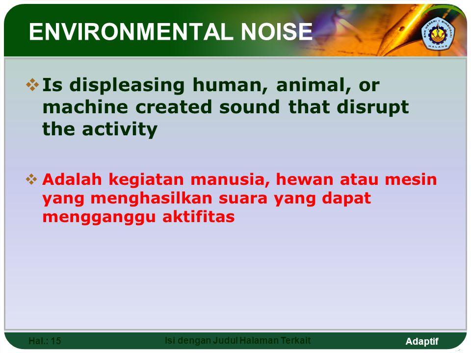 Adaptif Hal.: 15 Isi dengan Judul Halaman Terkait ENVIRONMENTAL NOISE  Is displeasing human, animal, or machine created sound that disrupt the activity  Adalah kegiatan manusia, hewan atau mesin yang menghasilkan suara yang dapat mengganggu aktifitas