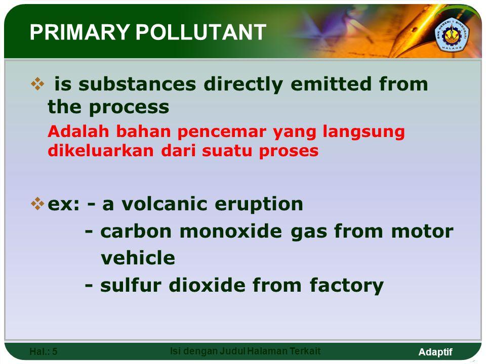 Adaptif Hal.: 5 Isi dengan Judul Halaman Terkait PRIMARY POLLUTANT  is substances directly emitted from the process Adalah bahan pencemar yang langsu