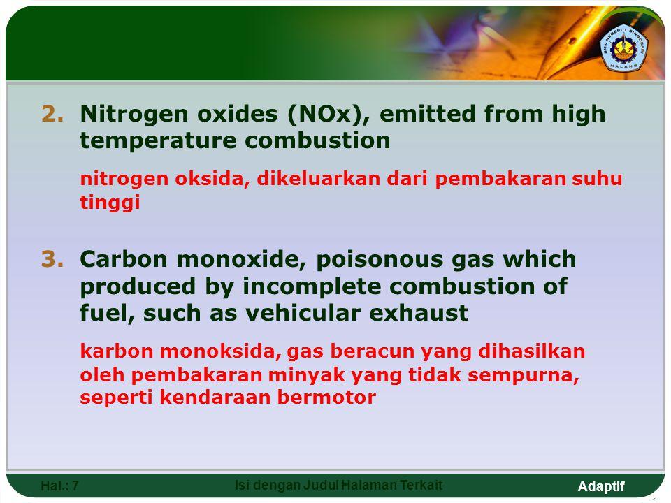 Adaptif 2.Nitrogen oxides (NOx), emitted from high temperature combustion nitrogen oksida, dikeluarkan dari pembakaran suhu tinggi 3.Carbon monoxide, poisonous gas which produced by incomplete combustion of fuel, such as vehicular exhaust karbon monoksida, gas beracun yang dihasilkan oleh pembakaran minyak yang tidak sempurna, seperti kendaraan bermotor Hal.: 7 Isi dengan Judul Halaman Terkait