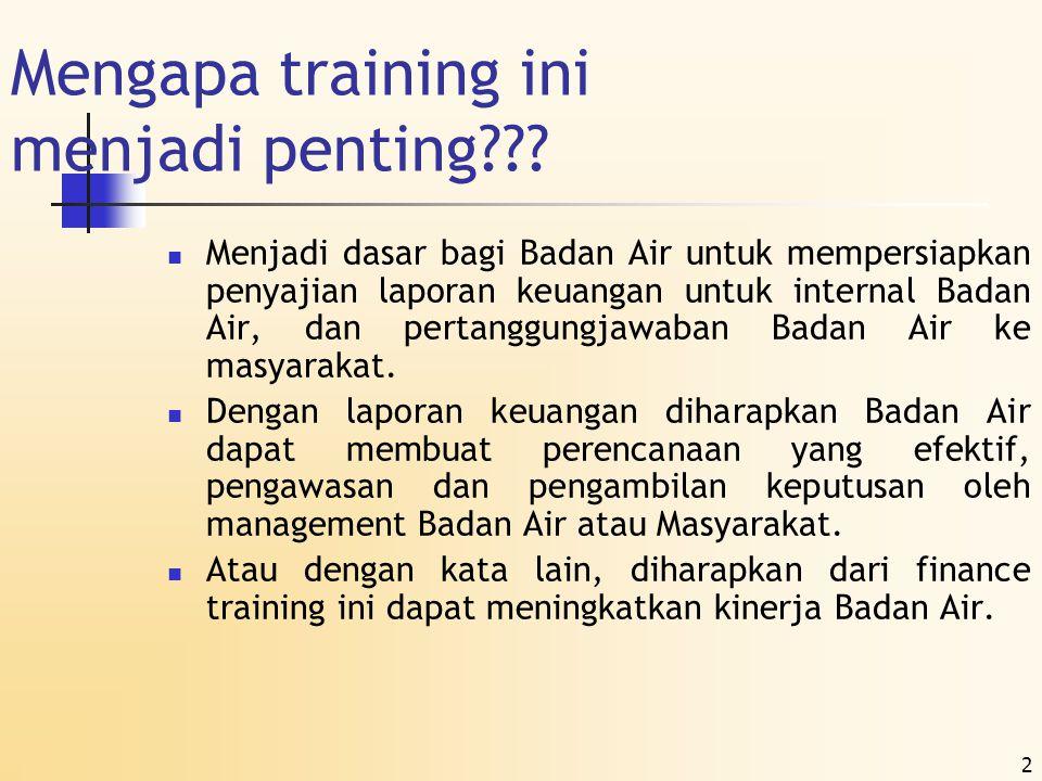 2 Mengapa training ini menjadi penting???  Menjadi dasar bagi Badan Air untuk mempersiapkan penyajian laporan keuangan untuk internal Badan Air, dan