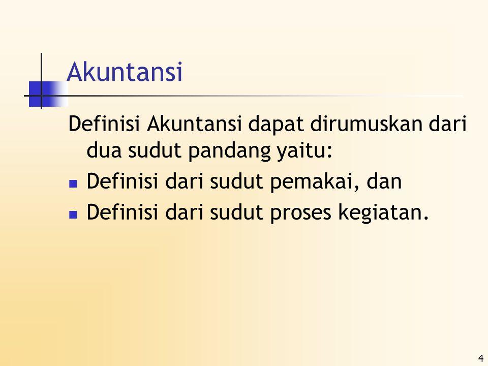 4 Akuntansi Definisi Akuntansi dapat dirumuskan dari dua sudut pandang yaitu:  Definisi dari sudut pemakai, dan  Definisi dari sudut proses kegiatan