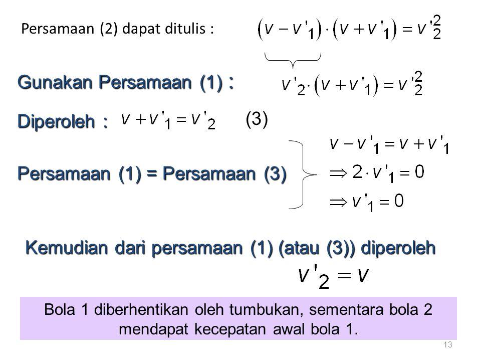 Persamaan (2) dapat ditulis : 13 Gunakan Persamaan (1) : Diperoleh : (3) Persamaan (1) = Persamaan (3) Kemudian dari persamaan (1) (atau (3)) diperoleh Bola 1 diberhentikan oleh tumbukan, sementara bola 2 mendapat kecepatan awal bola 1.
