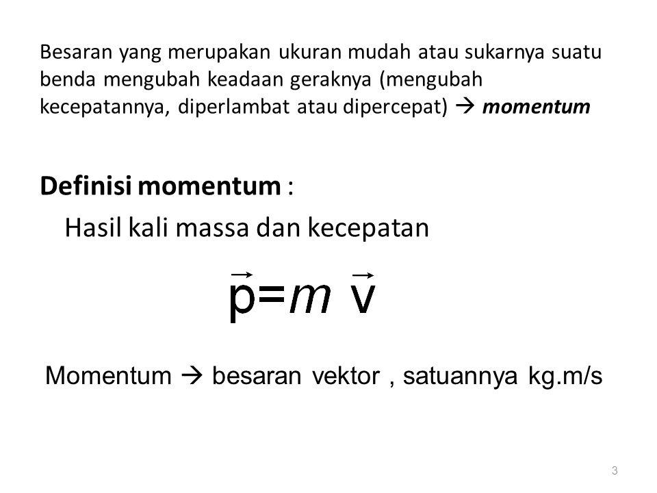 Besaran yang merupakan ukuran mudah atau sukarnya suatu benda mengubah keadaan geraknya (mengubah kecepatannya, diperlambat atau dipercepat)  momentum Definisi momentum : Hasil kali massa dan kecepatan 3 Momentum  besaran vektor, satuannya kg.m/s