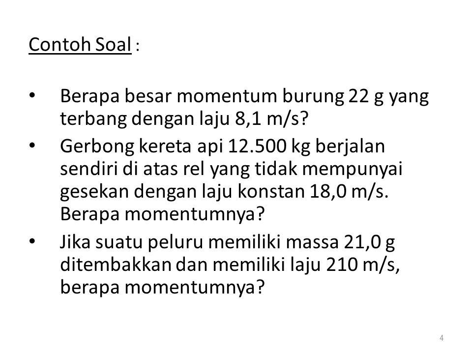 Contoh Soal : • Berapa besar momentum burung 22 g yang terbang dengan laju 8,1 m/s.