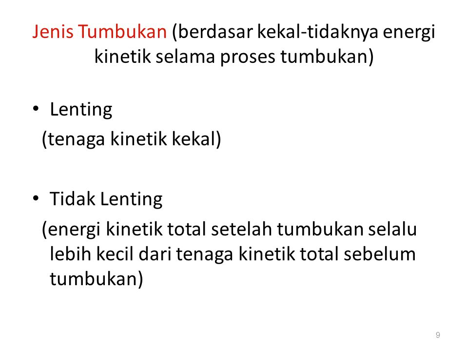 Jenis Tumbukan (berdasar kekal-tidaknya energi kinetik selama proses tumbukan) • Lenting (tenaga kinetik kekal) • Tidak Lenting (energi kinetik total setelah tumbukan selalu lebih kecil dari tenaga kinetik total sebelum tumbukan) 9