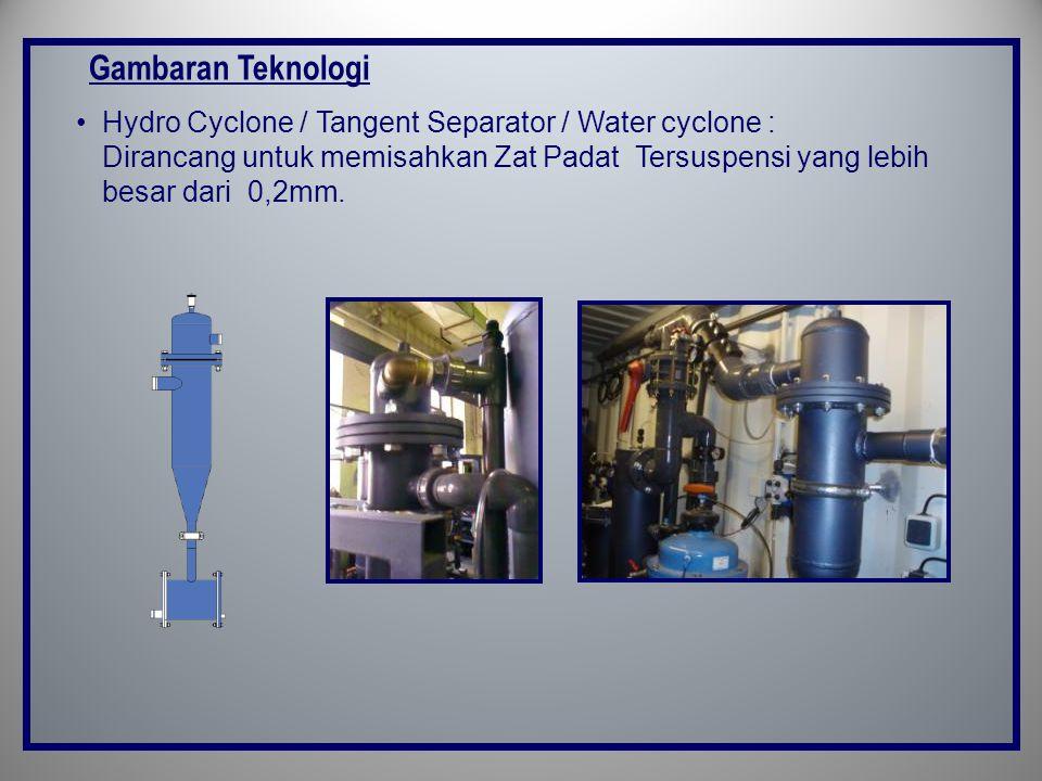 Gambaran Teknologi •Hydro Cyclone / Tangent Separator / Water cyclone : Dirancang untuk memisahkan Zat Padat Tersuspensi yang lebih besar dari 0,2mm.