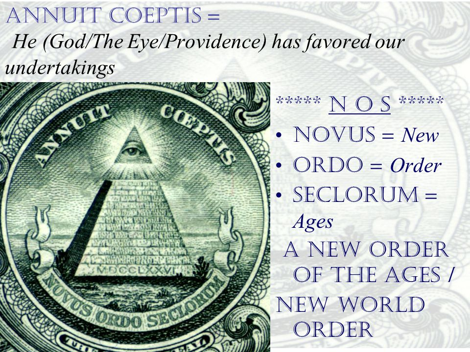 ANNUIT COEPTIS = He (God/The Eye/Providence) has favored our undertakings ***** N O S ***** •NOVUS = New •ORDO = Order •SECLORUM = Ages A New Order of
