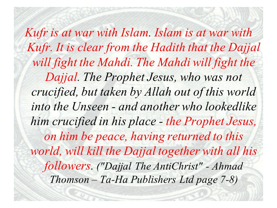 Kufr is at war with Islam. Islam is at war with Kufr. It is clear from the Hadith that the Dajjal will fight the Mahdi. The Mahdi will fight the Dajja