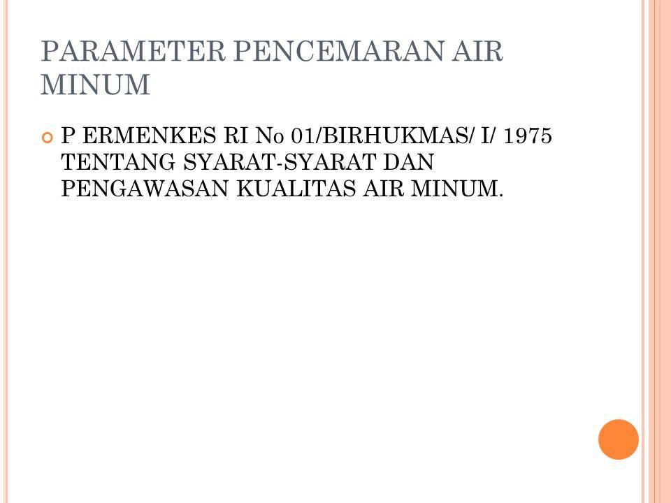 PARAMETER PENCEMARAN AIR MINUM P ERMENKES RI No 01/BIRHUKMAS/ I/ 1975 TENTANG SYARAT-SYARAT DAN PENGAWASAN KUALITAS AIR MINUM.